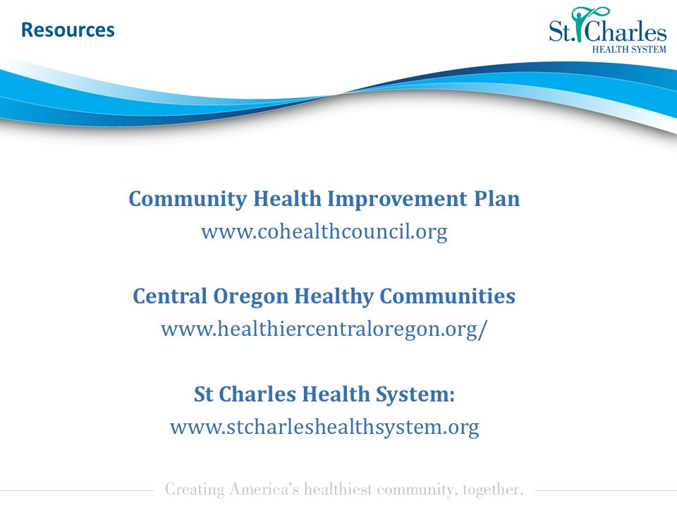 Resources Community Health Improvement Plan www.cohealthcouncil.org Central Oregon Healthy Communities www.healthiercentraloregon.org/ St Charles Health System: www.stcharleshealthsystem.org