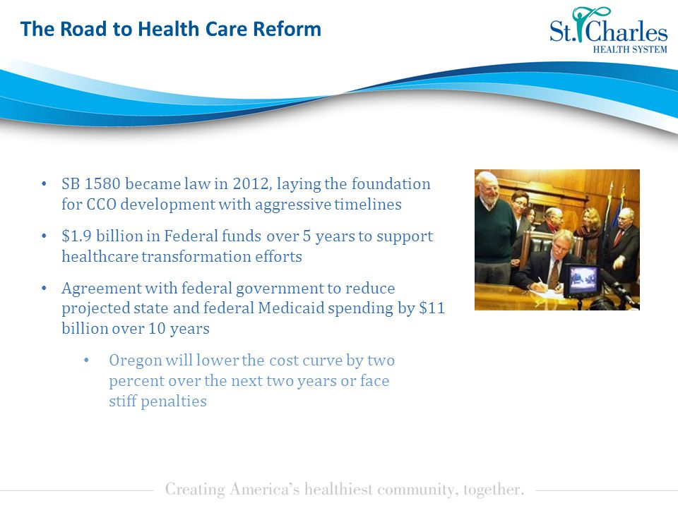 The Road to Health Care Reform SB 1580 became law in 2012, laying the foundation for CCO development with aggressive timelines $1.9 billion in Federal funds over 5 years to support healthcare transformation efforts Agreement with federal government to reduce projected state and federal Medicaid spending by $11 billion over 10 years Oregon will lower the cost curve by two percent over the next two years or face stiff penalties