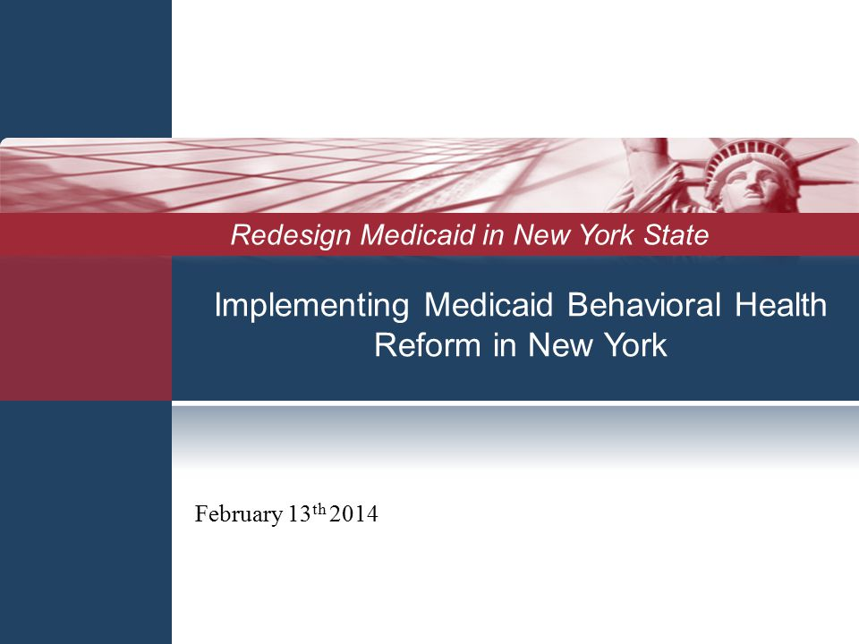 Implementing Medicaid Behavioral Health Reform in New York February 13 th 2014 Redesign Medicaid in New York State