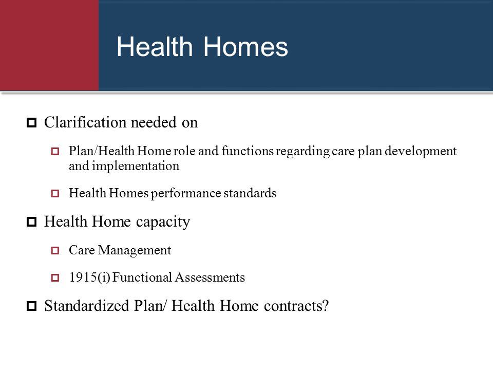 Health Homes  Clarification needed on  Plan/Health Home role and functions regarding care plan development and implementation  Health Homes perform
