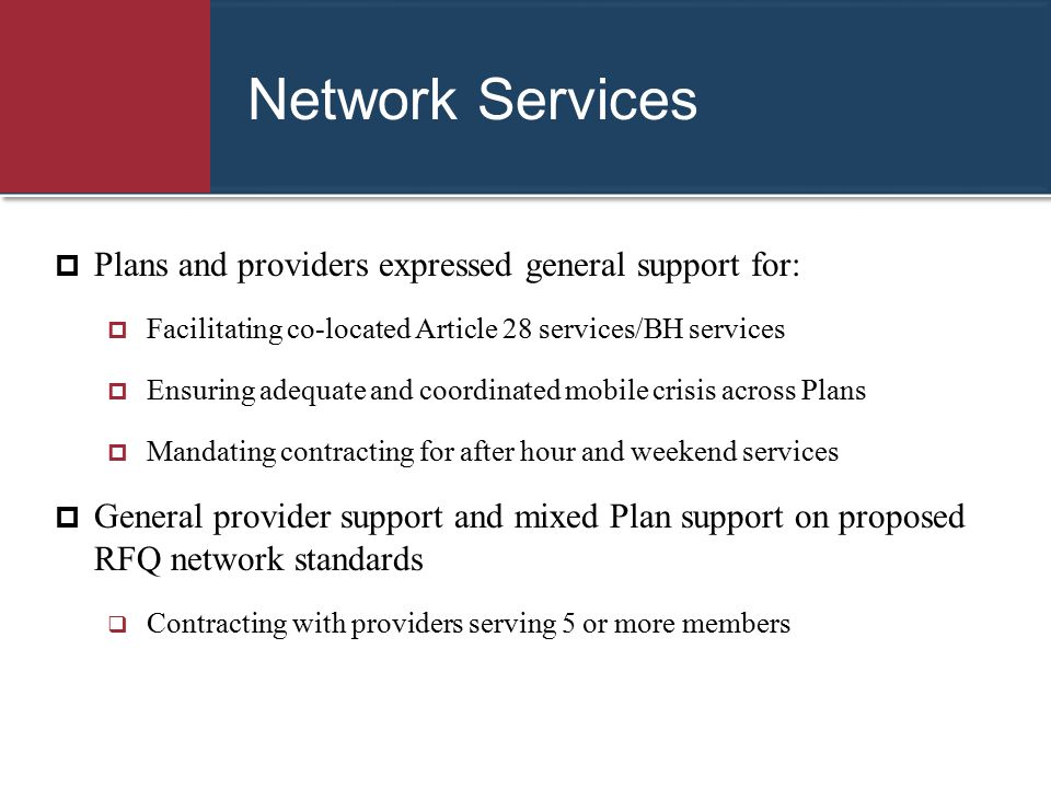 Network Services  Plans and providers expressed general support for:  Facilitating co-located Article 28 services/BH services  Ensuring adequate an