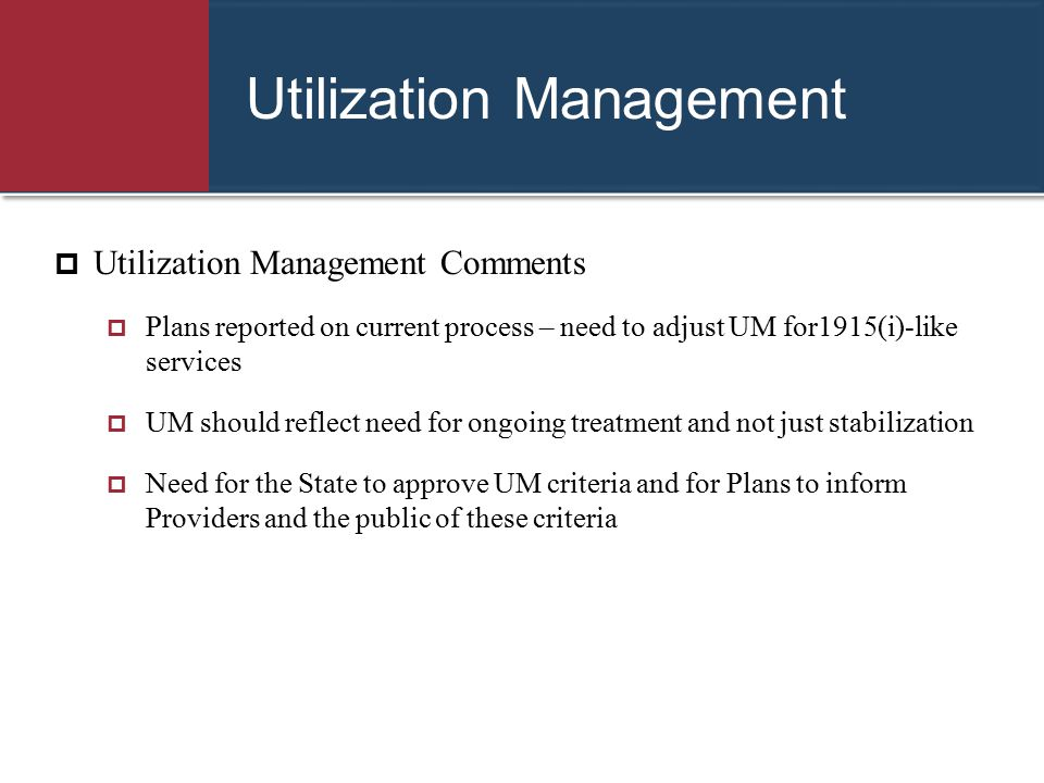Utilization Management  Utilization Management Comments  Plans reported on current process – need to adjust UM for1915(i)-like services  UM should
