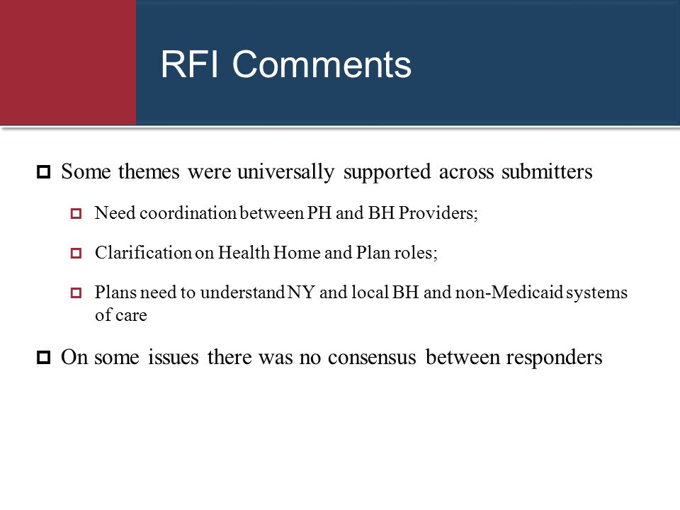 RFI Comments  Some themes were universally supported across submitters  Need coordination between PH and BH Providers;  Clarification on Health Hom
