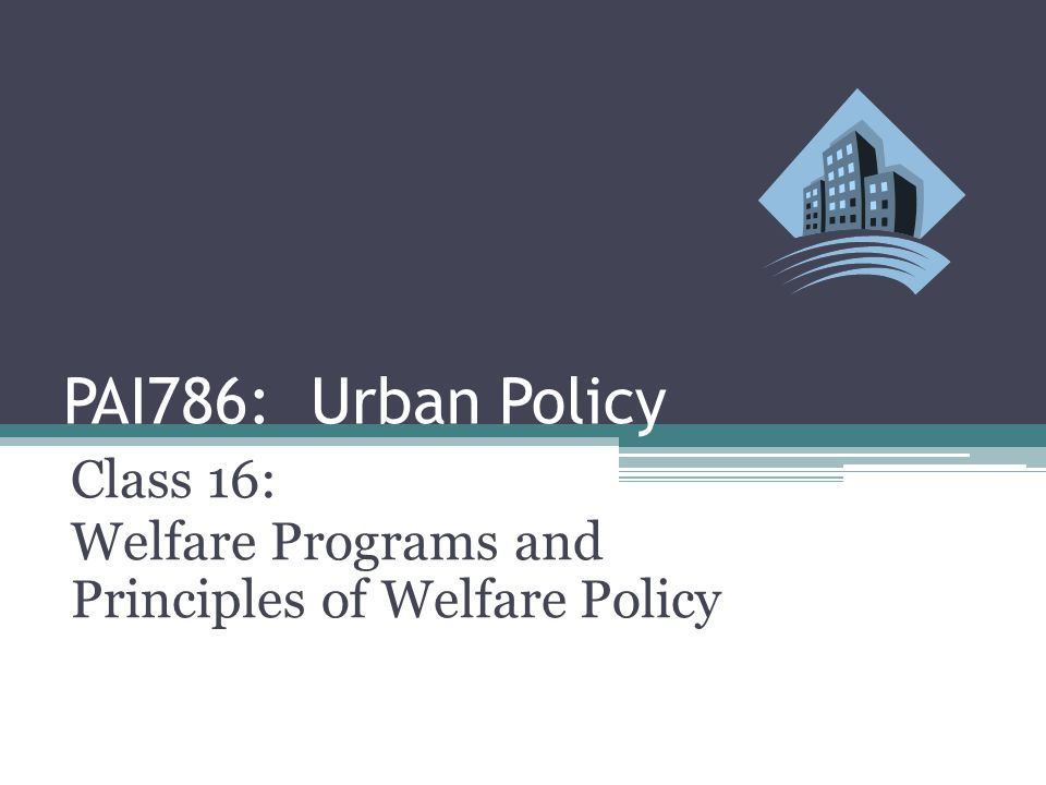 PAI786: Urban Policy Class 16: Welfare Programs and Principles of Welfare Policy