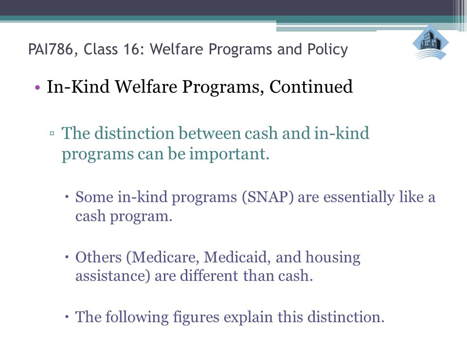 PAI786, Class 16: Welfare Programs and Policy In-Kind Welfare Programs, Continued ▫The distinction between cash and in-kind programs can be important.