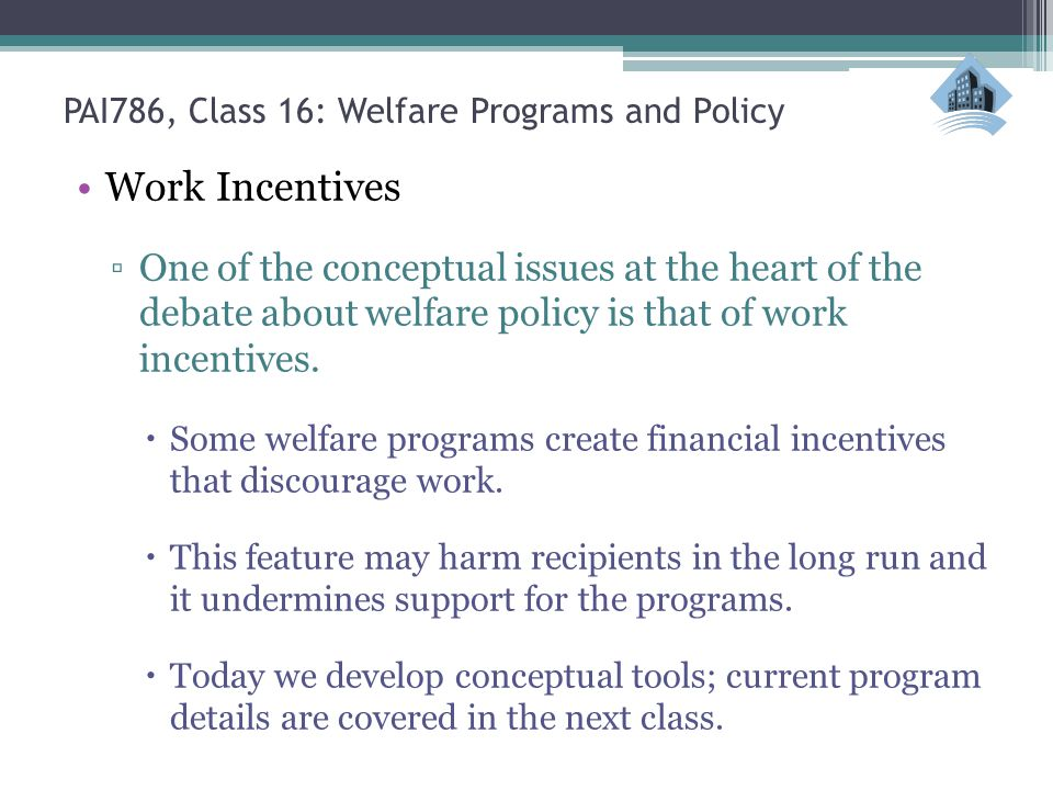 PAI786, Class 16: Welfare Programs and Policy Work Incentives ▫One of the conceptual issues at the heart of the debate about welfare policy is that of work incentives.