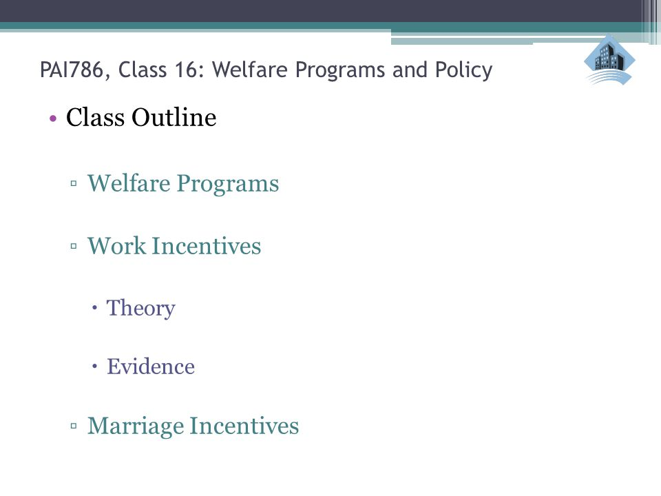 PAI786, Class 16: Welfare Programs and Policy Class Outline ▫Welfare Programs ▫Work Incentives  Theory  Evidence ▫Marriage Incentives