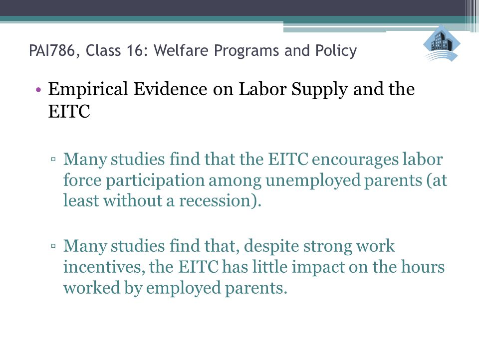 Empirical Evidence on Labor Supply and the EITC ▫Many studies find that the EITC encourages labor force participation among unemployed parents (at least without a recession).