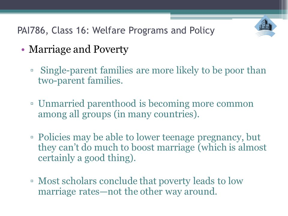 PAI786, Class 16: Welfare Programs and Policy Marriage and Poverty ▫ Single-parent families are more likely to be poor than two-parent families.