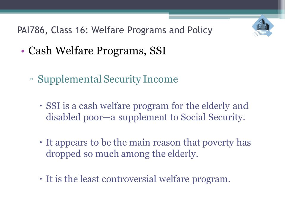 PAI786, Class 16: Welfare Programs and Policy Cash Welfare Programs, SSI ▫Supplemental Security Income  SSI is a cash welfare program for the elderly and disabled poor—a supplement to Social Security.