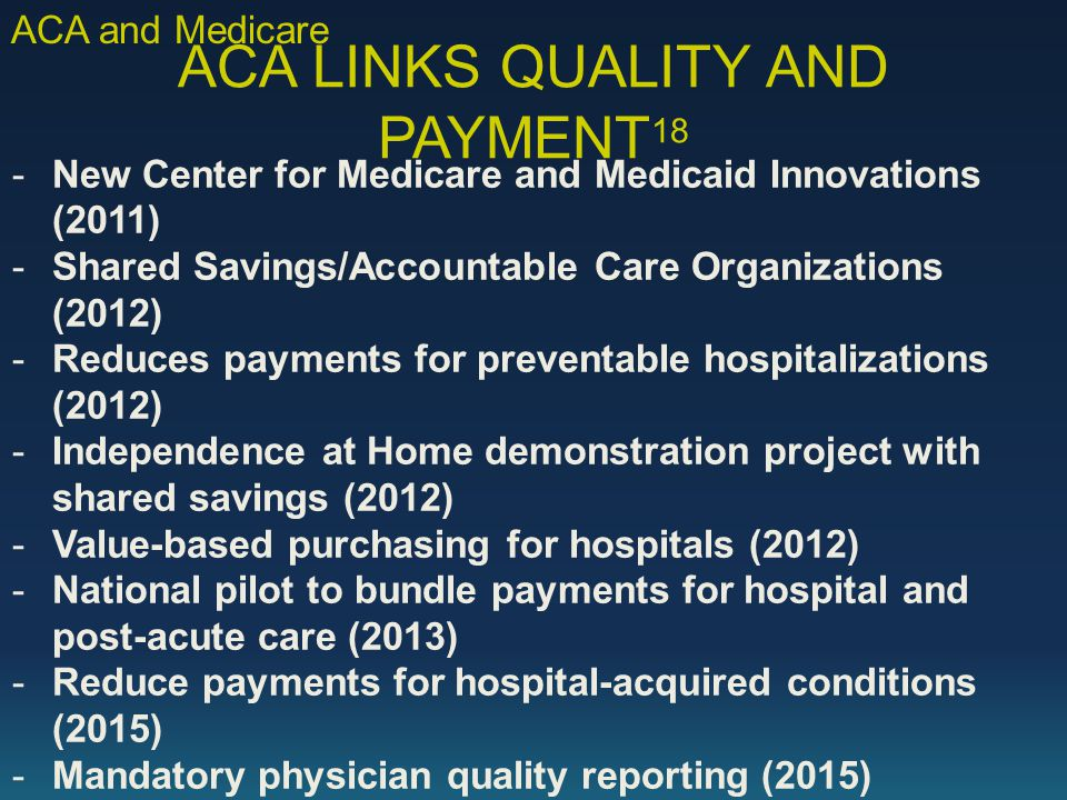 ACA LINKS QUALITY AND PAYMENT 18 - New Center for Medicare and Medicaid Innovations (2011) - Shared Savings/Accountable Care Organizations (2012) - Reduces payments for preventable hospitalizations (2012) - Independence at Home demonstration project with shared savings (2012) - Value-based purchasing for hospitals (2012) - National pilot to bundle payments for hospital and post-acute care (2013) - Reduce payments for hospital-acquired conditions (2015) - Mandatory physician quality reporting (2015) ACA and Medicare