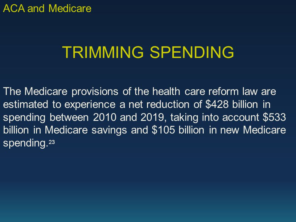 TRIMMING SPENDING The Medicare provisions of the health care reform law are estimated to experience a net reduction of $428 billion in spending between 2010 and 2019, taking into account $533 billion in Medicare savings and $105 billion in new Medicare spending.
