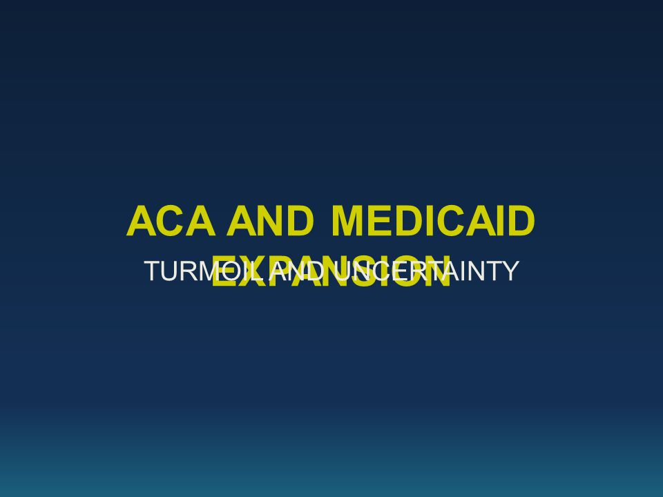 ACA AND MEDICAID EXPANSION TURMOIL AND UNCERTAINTY