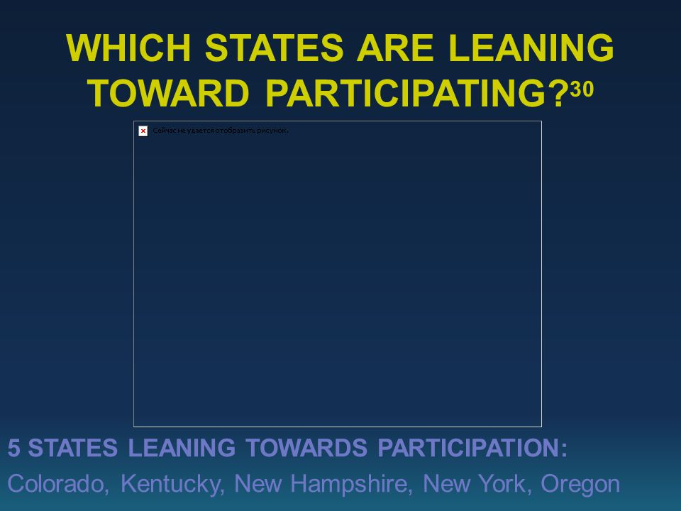 5 STATES LEANING TOWARDS PARTICIPATION: Colorado, Kentucky, New Hampshire, New York, Oregon WHICH STATES ARE LEANING TOWARD PARTICIPATING.
