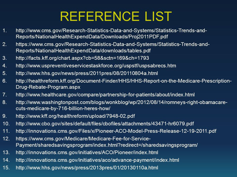 REFERENCE LIST 1.http://www.cms.gov/Research-Statistics-Data-and-Systems/Statistics-Trends-and- Reports/NationalHealthExpendData/Downloads/Proj2011PDF.pdf 2.https://www.cms.gov/Research-Statistics-Data-and-Systems/Statistics-Trends-and- Reports/NationalHealthExpendData/downloads/tables.pdf 3.http://facts.kff.org/chart.aspx?cb=58&sctn=169&ch=1793 4.http://www.uspreventiveservicestaskforce.org/uspstf/uspsabrecs.htm 5.http://www.hhs.gov/news/press/2011pres/08/20110804a.html 6.http://healthreform.kff.org/Document-Finder/HHS/HHS-Report-on-the-Medicare-Prescription- Drug-Rebate-Program.aspx 7.http://www.healthcare.gov/compare/partnership-for-patients/about/index.html 8.http://www.washingtonpost.com/blogs/wonkblog/wp/2012/08/14/romneys-right-obamacare- cuts-medicare-by-716-billion-heres-how/ 9.http://www.kff.org/healthreform/upload/7948-02.pdf 10.http://www.cbo.gov/sites/default/files/cbofiles/attachments/43471-hr6079.pdf 11.http://innovations.cms.gov/Files/x/Pioneer-ACO-Model-Press-Release-12-19-2011.pdf 12.https://www.cms.gov/Medicare/Medicare-Fee-for-Service- Payment/sharedsavingsprogram/index.html?redirect=/sharedsavingsprogram/ 13.http://innovations.cms.gov/initiatives/ACO/Pioneer/index.html 14.http://innovations.cms.gov/initiatives/aco/advance-payment/index.html 15.http://www.hhs.gov/news/press/2013pres/01/20130110a.html