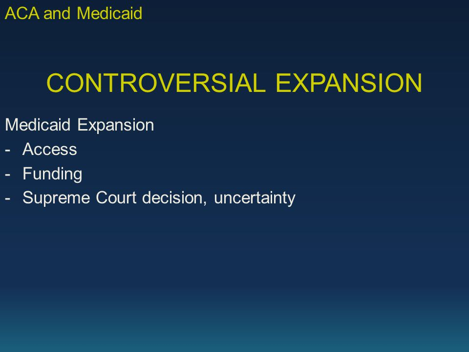 CONTROVERSIAL EXPANSION Medicaid Expansion -Access -Funding -Supreme Court decision, uncertainty ACA and Medicaid