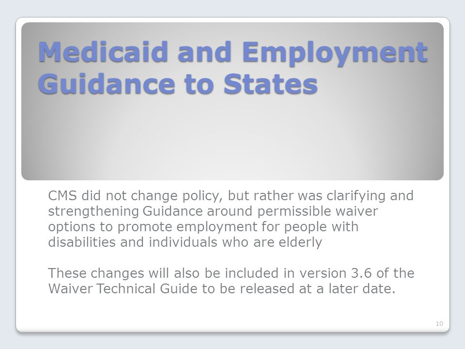 Medicaid and Employment Guidance to States CMS did not change policy, but rather was clarifying and strengthening Guidance around permissible waiver options to promote employment for people with disabilities and individuals who are elderly These changes will also be included in version 3.6 of the Waiver Technical Guide to be released at a later date.