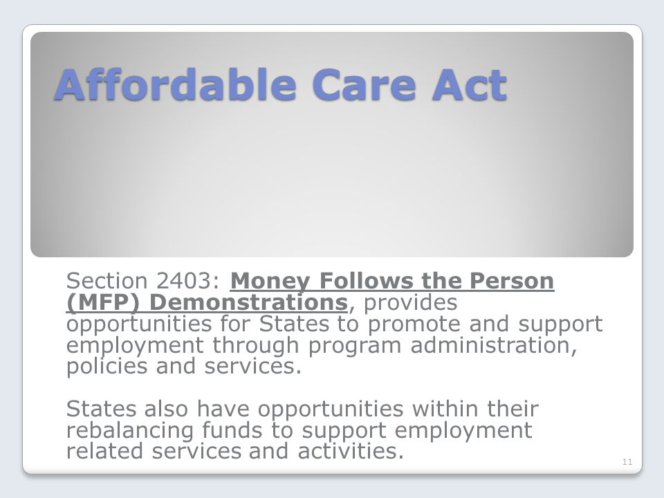 Affordable Care Act Affordable Care Act Section 2403: Money Follows the Person (MFP) Demonstrations, provides opportunities for States to promote and support employment through program administration, policies and services.