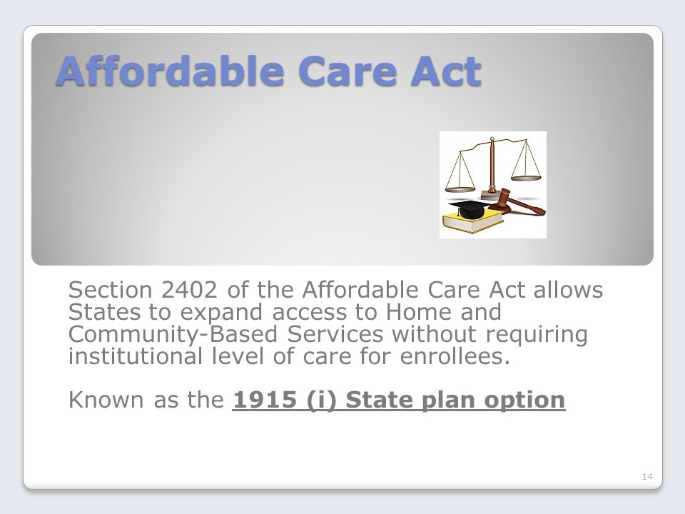 Affordable Care Act Section 2402 of the Affordable Care Act allows States to expand access to Home and Community-Based Services without requiring inst