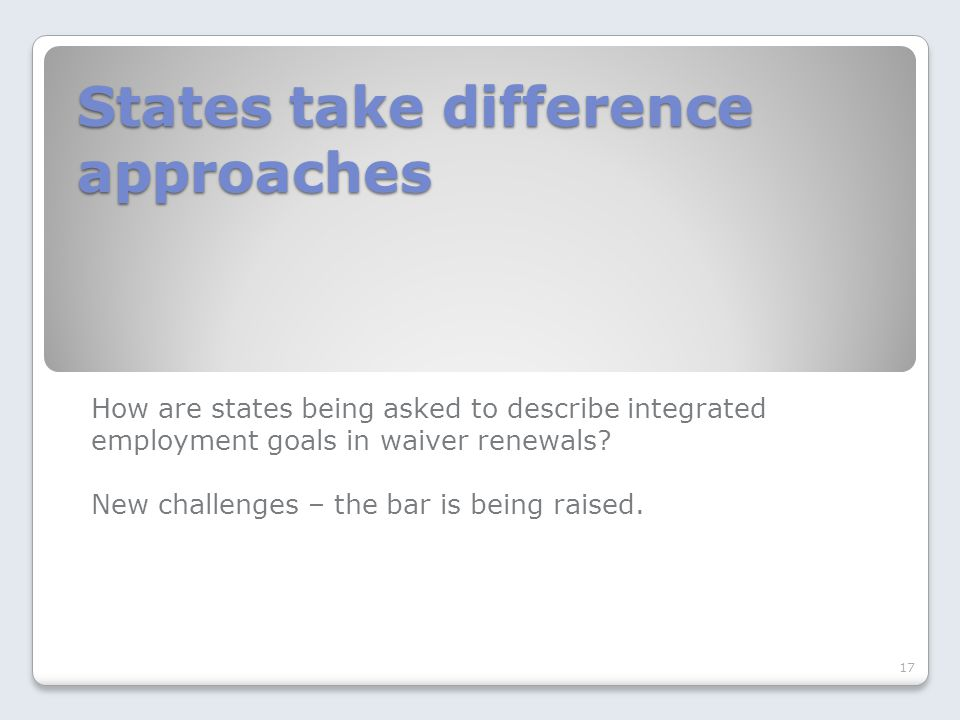 States take difference approaches How are states being asked to describe integrated employment goals in waiver renewals.