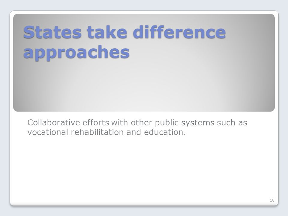 States take difference approaches Collaborative efforts with other public systems such as vocational rehabilitation and education.