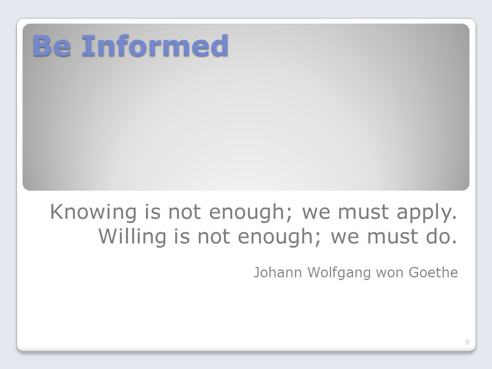 Be Informed Knowing is not enough; we must apply. Willing is not enough; we must do.