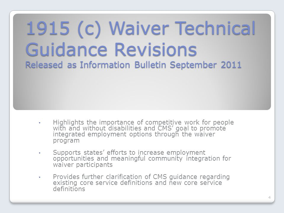 1915 (c) Waiver Technical Guidance Revisions Released as Information Bulletin September 2011 Highlights the importance of competitive work for people with and without disabilities and CMS' goal to promote integrated employment options through the waiver program Supports states' efforts to increase employment opportunities and meaningful community integration for waiver participants Provides further clarification of CMS guidance regarding existing core service definitions and new core service definitions 4