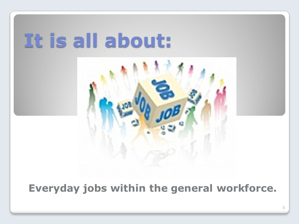 It is all about: Everyday jobs within the general workforce. 5