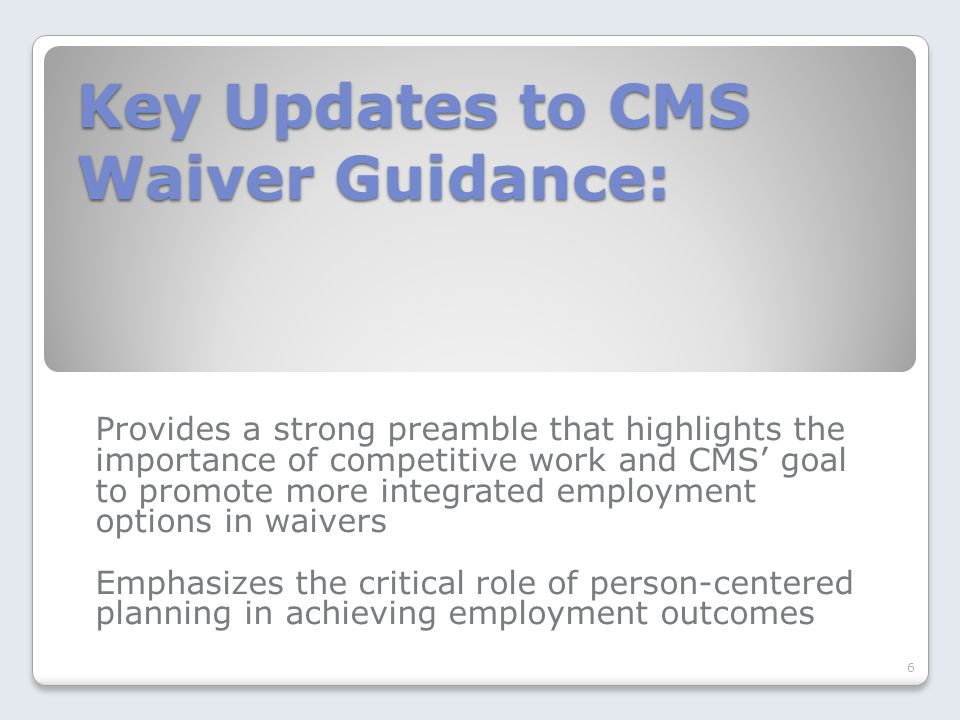 Key Updates to CMS Waiver Guidance: Provides a strong preamble that highlights the importance of competitive work and CMS' goal to promote more integrated employment options in waivers Emphasizes the critical role of person-centered planning in achieving employment outcomes 6