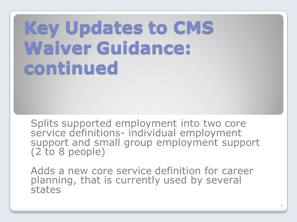 Key Updates to CMS Waiver Guidance: continued Splits supported employment into two core service definitions- individual employment support and small g
