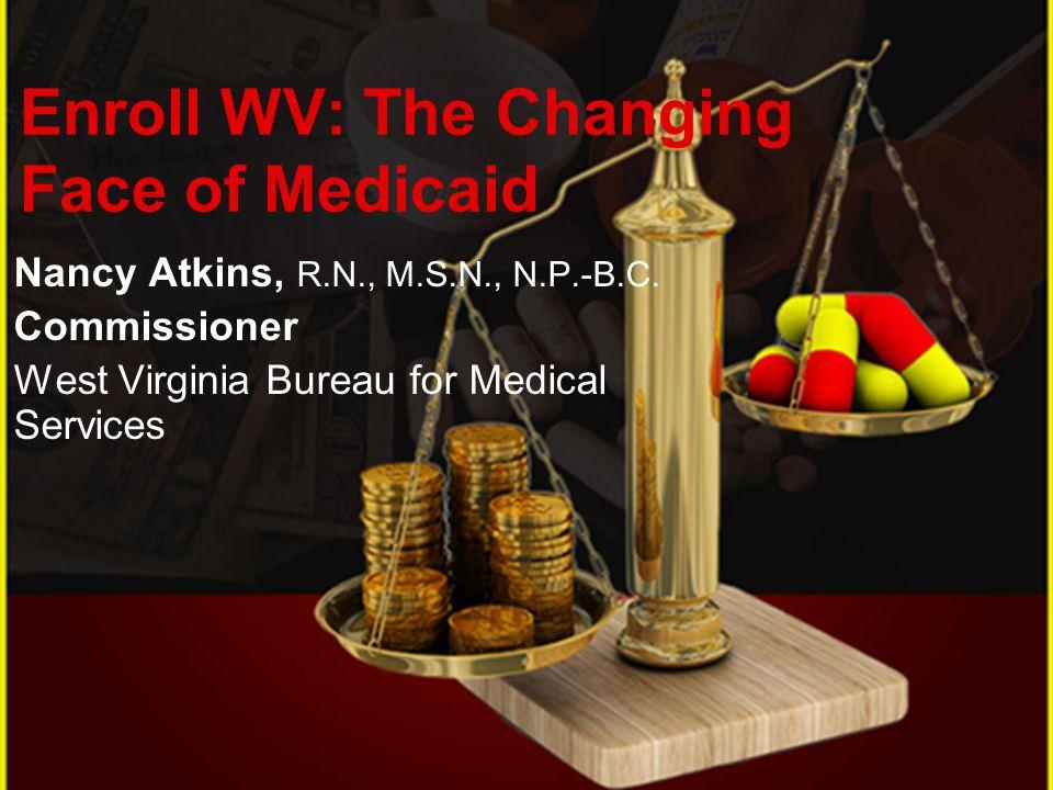 Nancy Atkins, R.N., M.S.N., N.P.-B.C. Commissioner West Virginia Bureau for Medical Services Enroll WV: The Changing Face of Medicaid