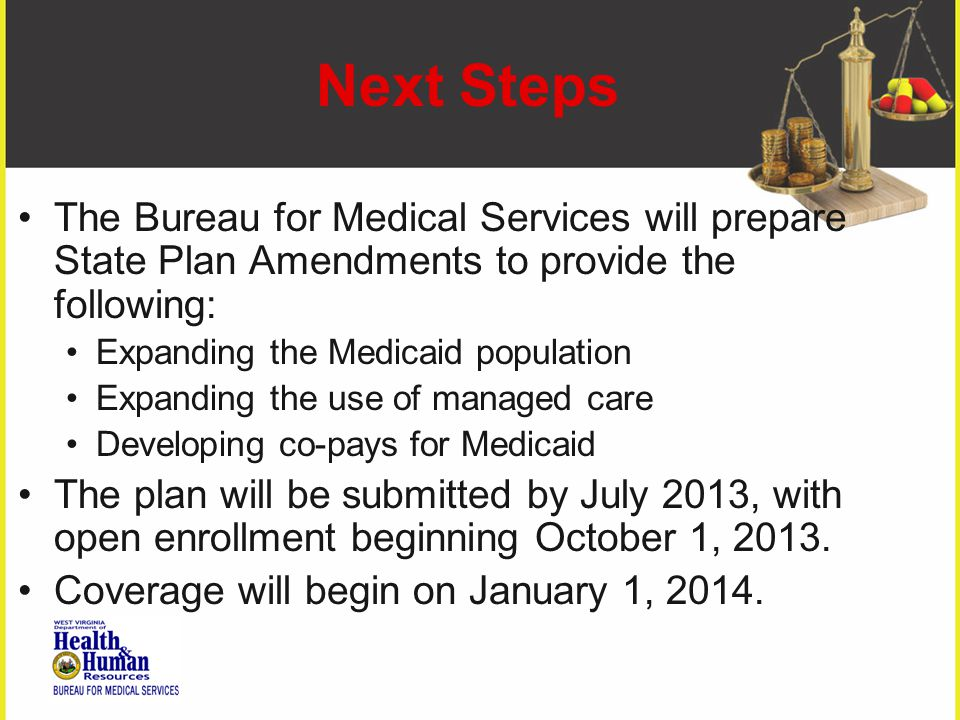 Next Steps The Bureau for Medical Services will prepare State Plan Amendments to provide the following: Expanding the Medicaid population Expanding the use of managed care Developing co-pays for Medicaid The plan will be submitted by July 2013, with open enrollment beginning October 1, 2013.