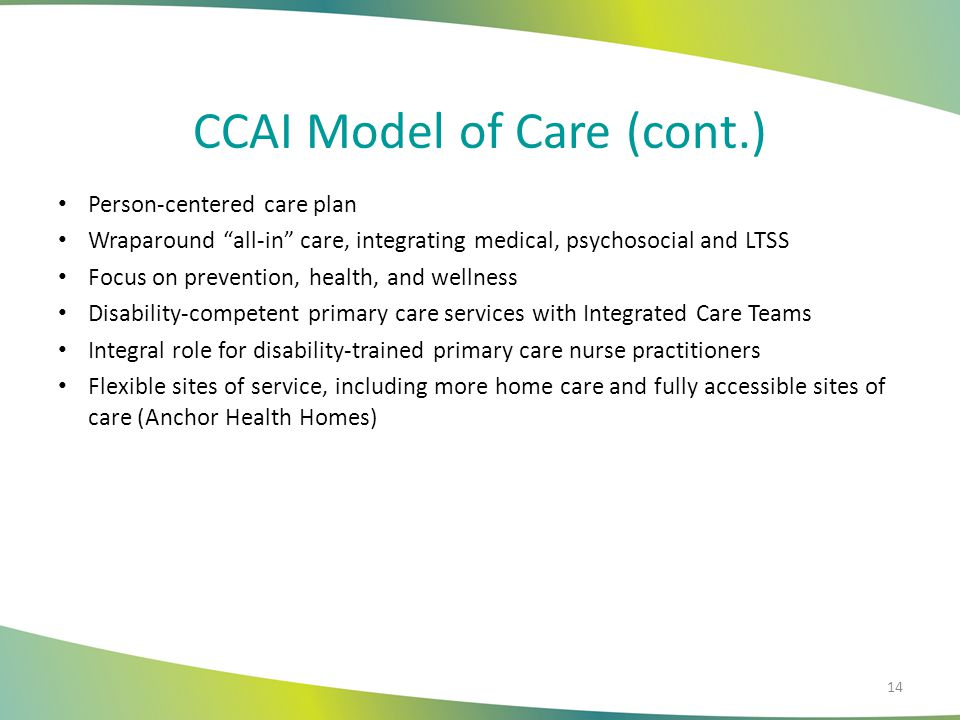 """CCAI Model of Care (cont.) Person-centered care plan Wraparound """"all-in"""" care, integrating medical, psychosocial and LTSS Focus on prevention, health,"""