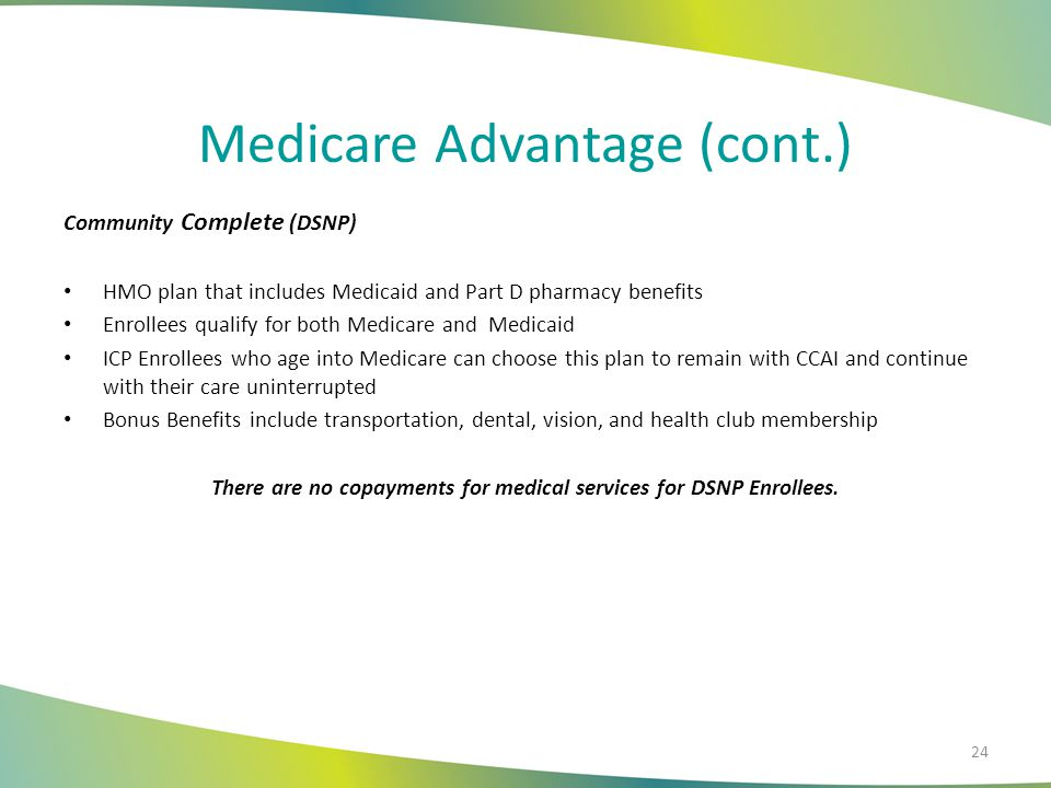 Medicare Advantage (cont.) Community Complete (DSNP) HMO plan that includes Medicaid and Part D pharmacy benefits Enrollees qualify for both Medicare