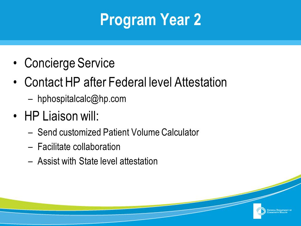 Program Year 2 Concierge Service Contact HP after Federal level Attestation –hphospitalcalc@hp.com HP Liaison will: –Send customized Patient Volume Ca
