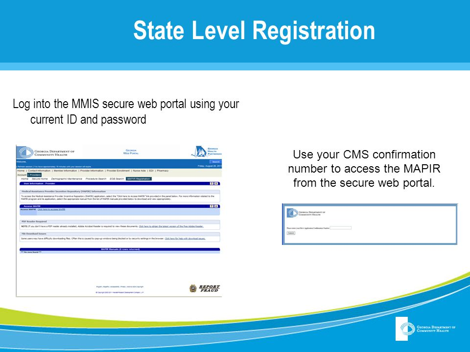 State Level Registration Log into the MMIS secure web portal using your current ID and password Use your CMS confirmation number to access the MAPIR f