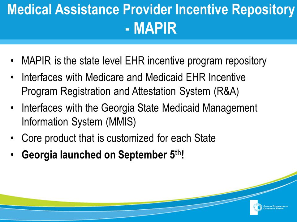 Medical Assistance Provider Incentive Repository - MAPIR MAPIR is the state level EHR incentive program repository Interfaces with Medicare and Medica