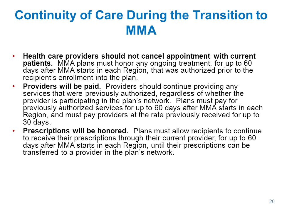 20 Continuity of Care During the Transition to MMA Health care providers should not cancel appointment with current patients. MMA plans must honor any