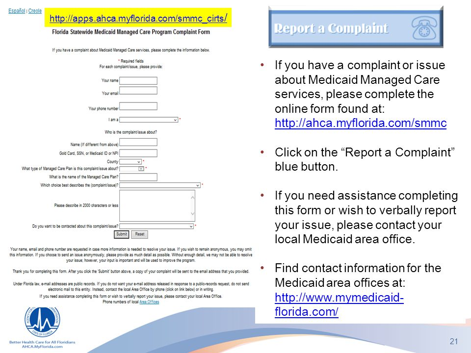 21 If you have a complaint or issue about Medicaid Managed Care services, please complete the online form found at: http://ahca.myflorida.com/smmc htt