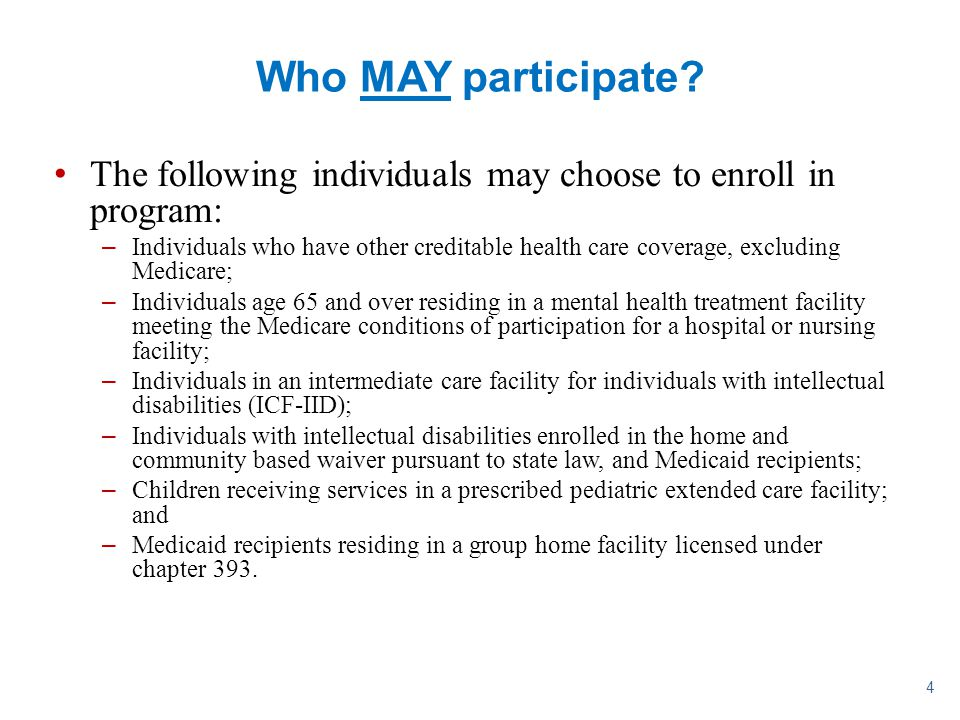 4 Who MAY participate? The following individuals may choose to enroll in program: –Individuals who have other creditable health care coverage, excludi