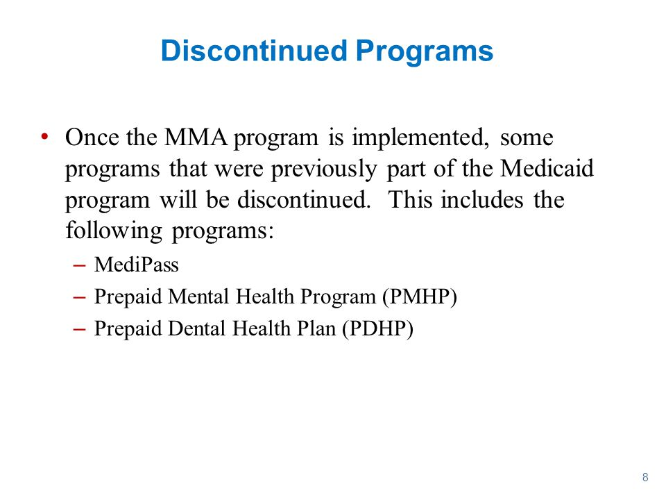 8 Discontinued Programs Once the MMA program is implemented, some programs that were previously part of the Medicaid program will be discontinued. Thi