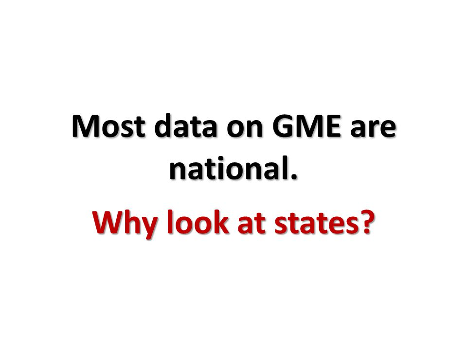 Most data on GME are national. Why look at states?
