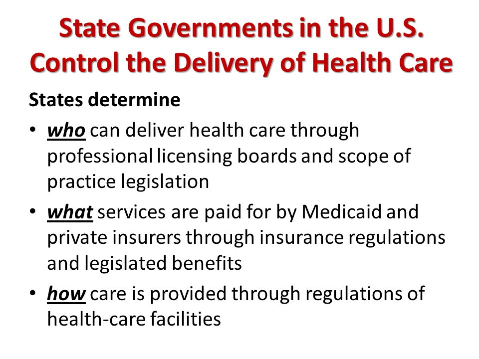 State Governments in the U.S. Control the Delivery of Health Care States determine who can deliver health care through professional licensing boards a