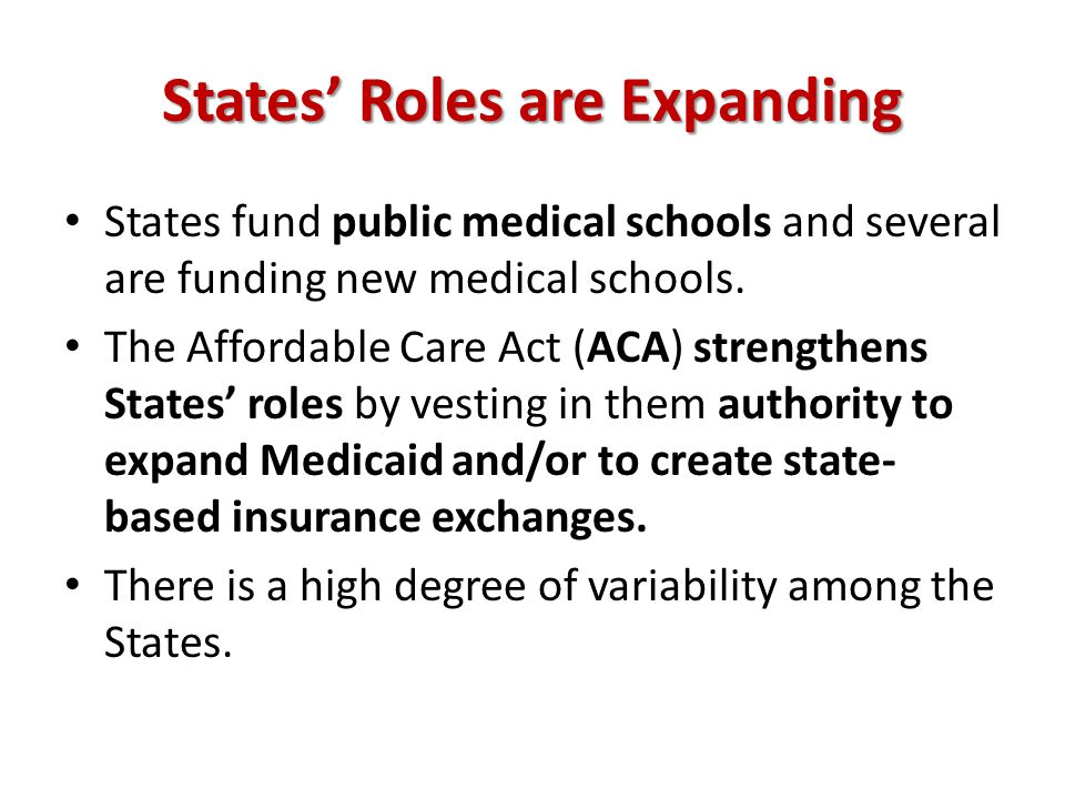 States' Roles are Expanding States fund public medical schools and several are funding new medical schools. The Affordable Care Act (ACA) strengthens