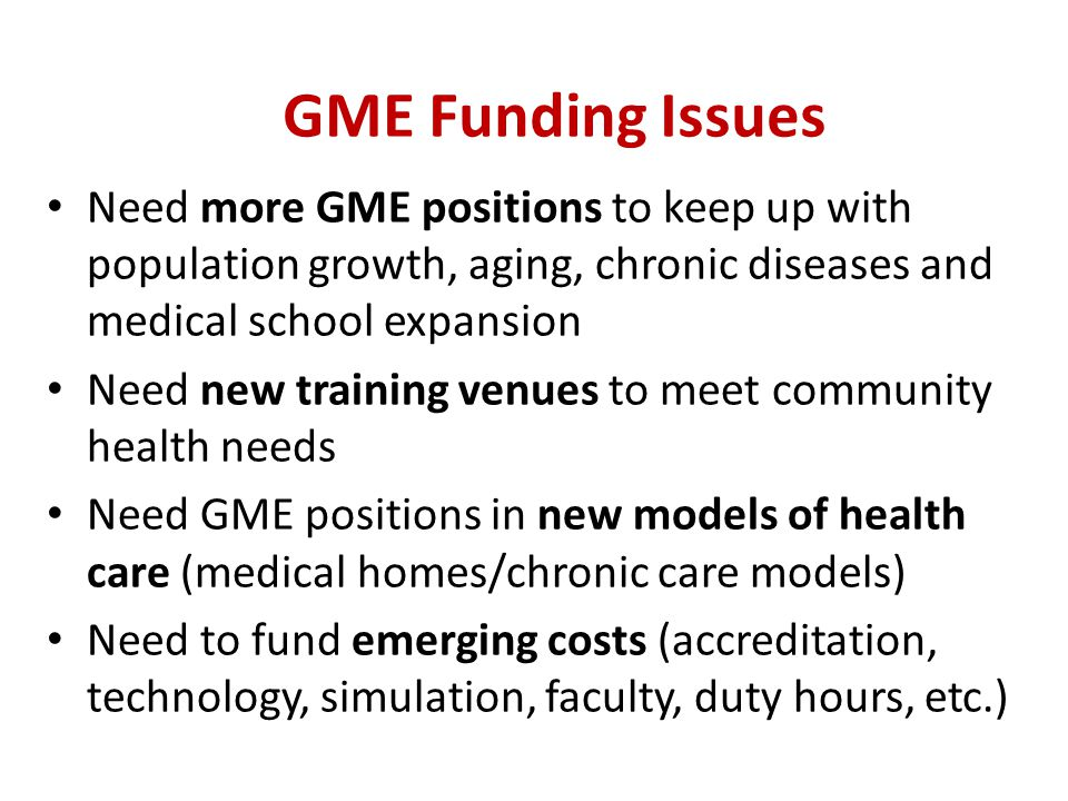 GME Funding Issues Need more GME positions to keep up with population growth, aging, chronic diseases and medical school expansion Need new training v