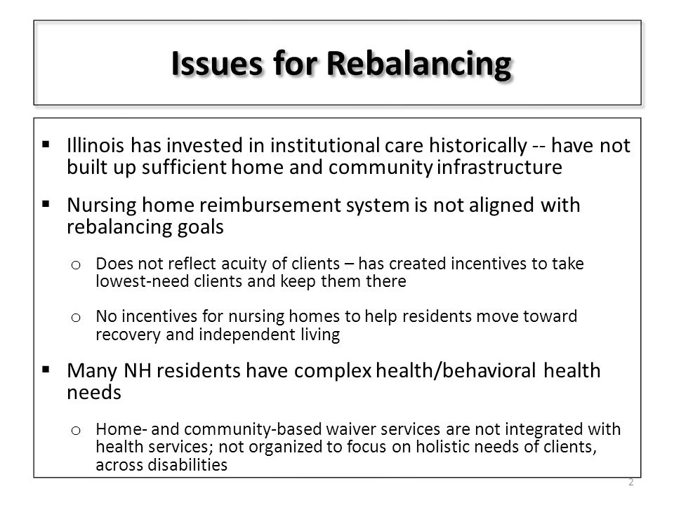 Issues for Rebalancing  Illinois has invested in institutional care historically -- have not built up sufficient home and community infrastructure  Nursing home reimbursement system is not aligned with rebalancing goals o Does not reflect acuity of clients – has created incentives to take lowest-need clients and keep them there o No incentives for nursing homes to help residents move toward recovery and independent living  Many NH residents have complex health/behavioral health needs o Home- and community-based waiver services are not integrated with health services; not organized to focus on holistic needs of clients, across disabilities 2