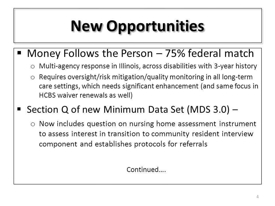New Opportunities  Money Follows the Person – 75% federal match o Multi-agency response in Illinois, across disabilities with 3-year history o Requires oversight/risk mitigation/quality monitoring in all long-term care settings, which needs significant enhancement (and same focus in HCBS waiver renewals as well)  Section Q of new Minimum Data Set (MDS 3.0) – o Now includes question on nursing home assessment instrument to assess interest in transition to community resident interview component and establishes protocols for referrals Continued….