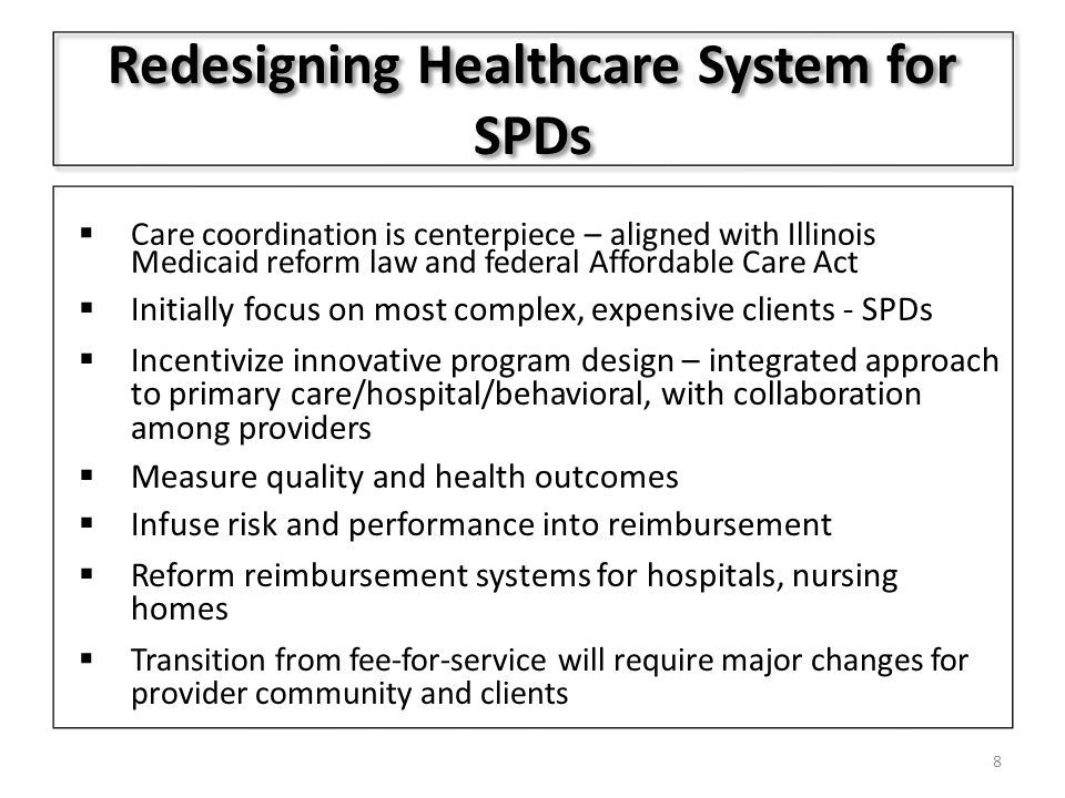 Redesigning Healthcare System for SPDs  Care coordination is centerpiece – aligned with Illinois Medicaid reform law and federal Affordable Care Act  Initially focus on most complex, expensive clients - SPDs  Incentivize innovative program design – integrated approach to primary care/hospital/behavioral, with collaboration among providers  Measure quality and health outcomes  Infuse risk and performance into reimbursement  Reform reimbursement systems for hospitals, nursing homes  Transition from fee-for-service will require major changes for provider community and clients 8