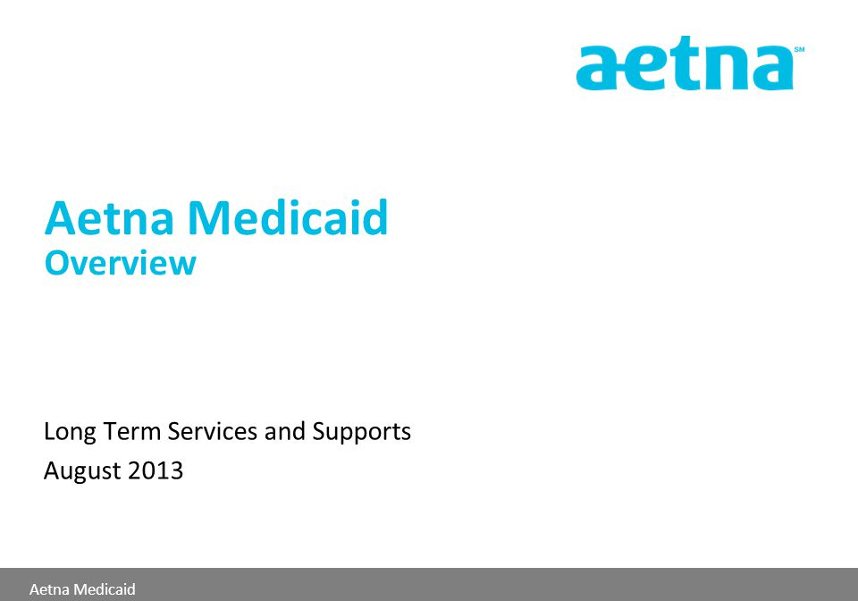 Aetna Medicaid Aetna Medicaid Overview Long Term Services and Supports August 2013