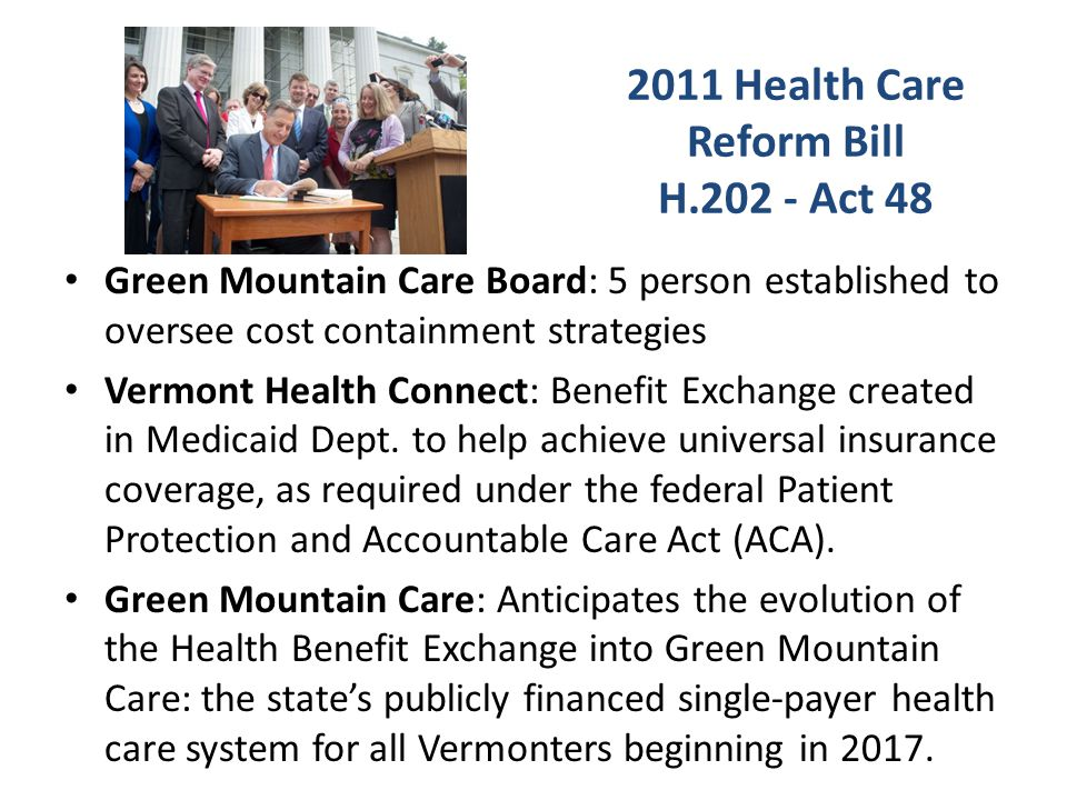 2011 Health Care Reform Bill H Act 48 Green Mountain Care Board: 5 person established to oversee cost containment strategies Vermont Health Connect: Benefit Exchange created in Medicaid Dept.